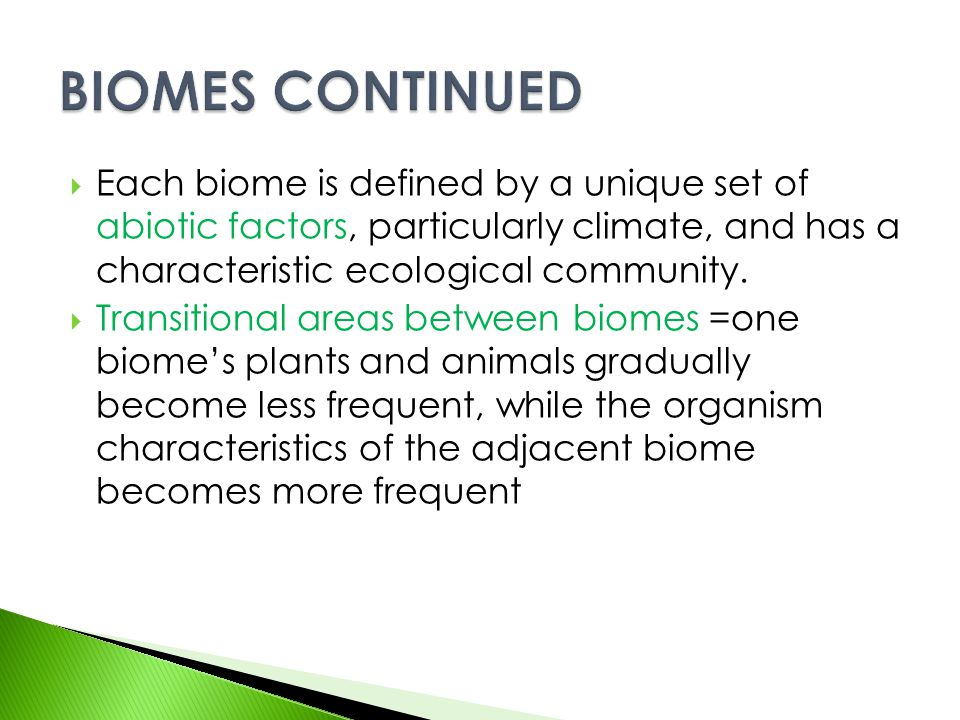 BIOMES CONTINUED Each biome is defined by a unique set of abiotic factors, particularly climate, and has a characteristic ecological community.