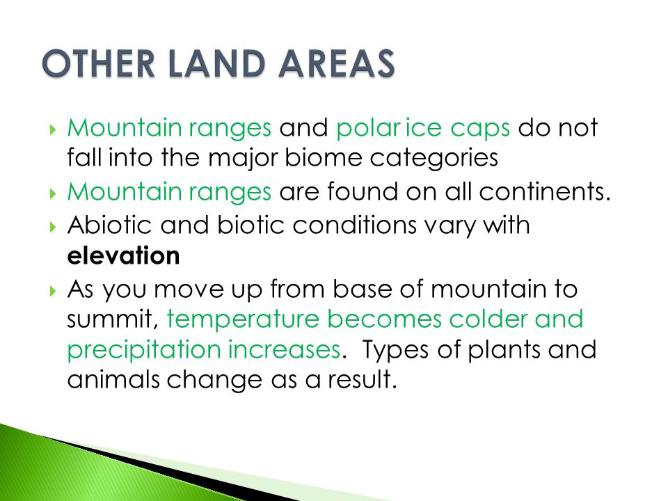 OTHER LAND AREAS Mountain ranges and polar ice caps do not fall into the major biome categories. Mountain ranges are found on all continents.