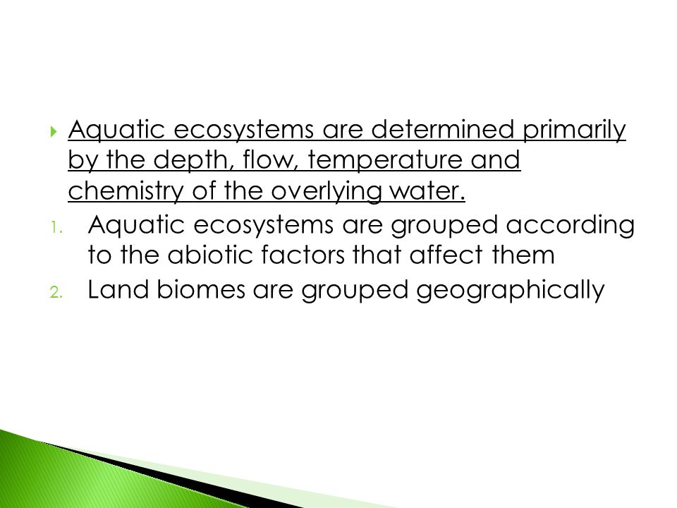 Aquatic ecosystems are determined primarily by the depth, flow, temperature and chemistry of the overlying water.