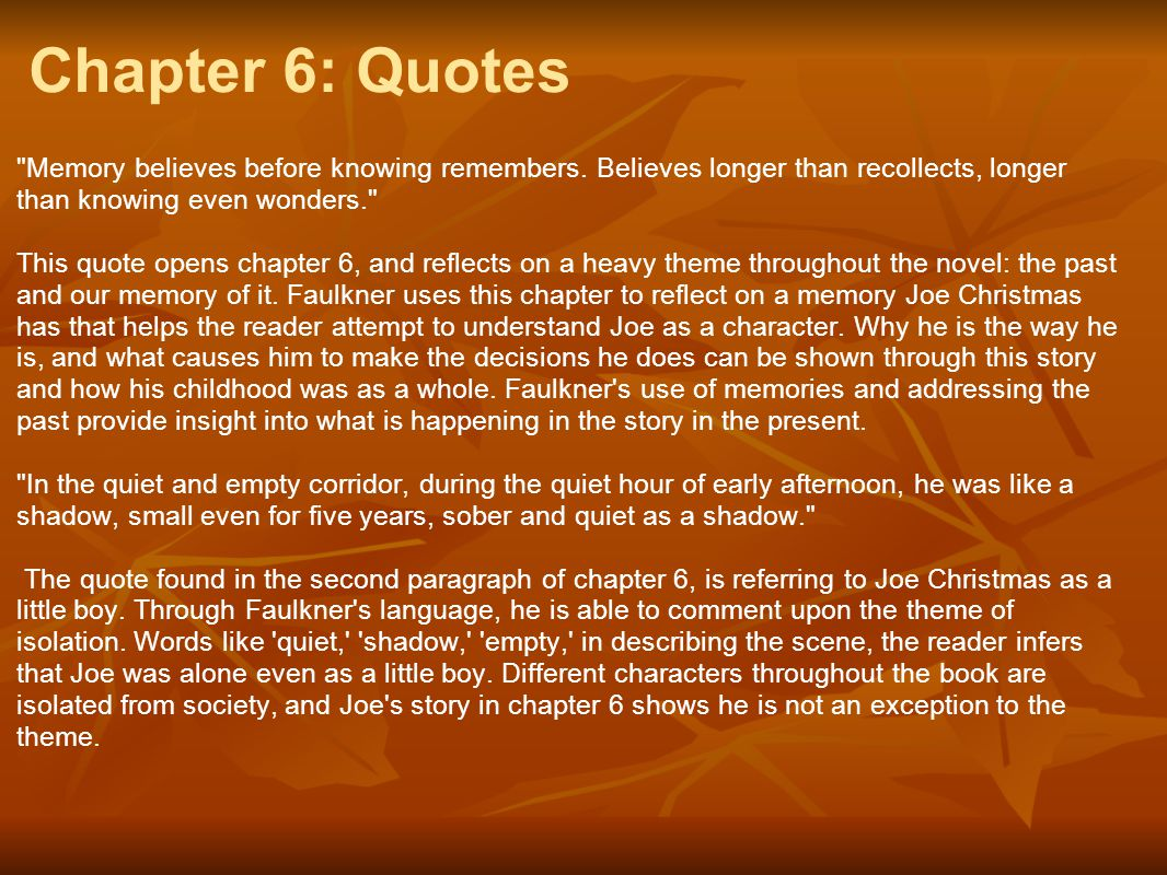 Chapter 6: Quotes Memory believes before knowing remembers. Believes longer than recollects, longer than knowing even wonders.