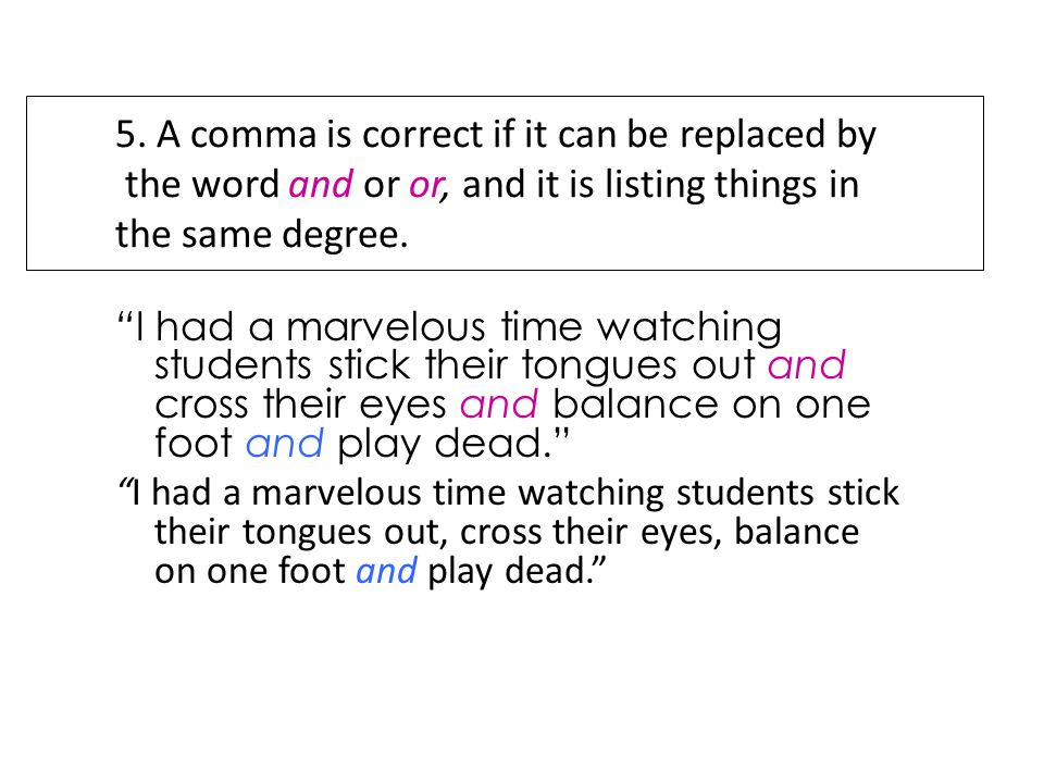 5. A comma is correct if it can be replaced by the word and or or, and it is listing things in the same degree.