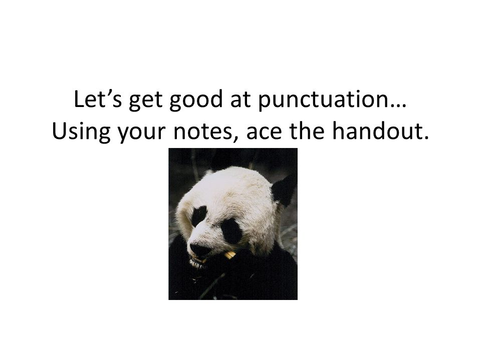 Let's get good at punctuation… Using your notes, ace the handout.