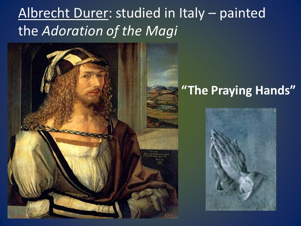 Albrecht Durer: studied in Italy – painted the Adoration of the Magi