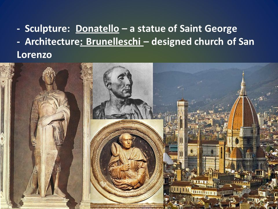 - Sculpture: Donatello – a statue of Saint George - Architecture: Brunelleschi – designed church of San Lorenzo