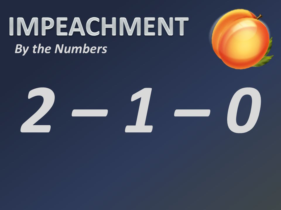 IMPEACHMENT By the Numbers 2 – 1 – 0