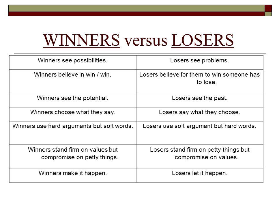 WINNERS versus LOSERS Winners see possibilities. Losers see problems.