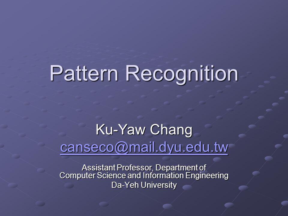 Pattern Recognition Ku-Yaw Chang canseco@mail.dyu.edu.tw