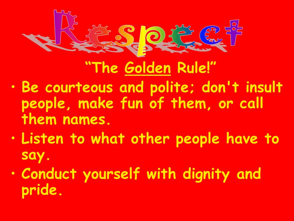 Respect The Golden Rule! Be courteous and polite; don t insult people, make fun of them, or call them names.