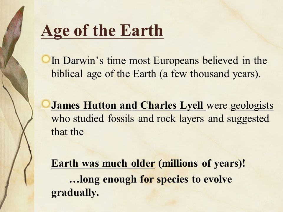 Age of the Earth In Darwin's time most Europeans believed in the biblical age of the Earth (a few thousand years).