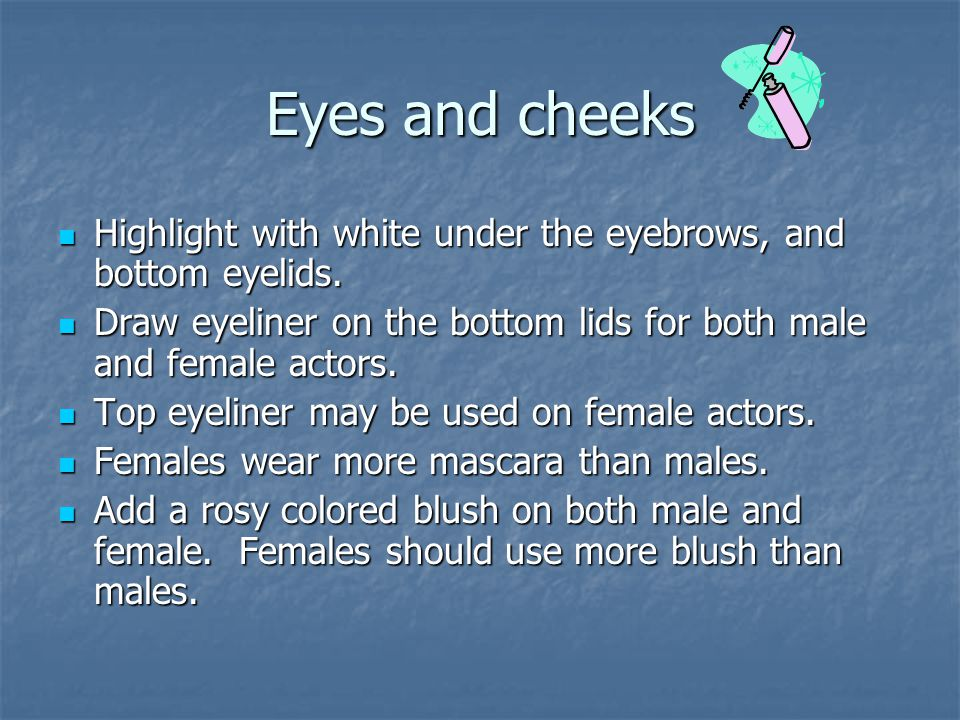 Eyes and cheeks Highlight with white under the eyebrows, and bottom eyelids. Draw eyeliner on the bottom lids for both male and female actors.