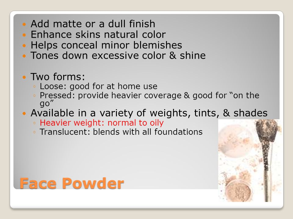 Face Powder Add matte or a dull finish Enhance skins natural color