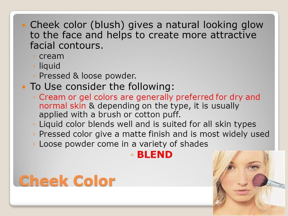 Cheek color (blush) gives a natural looking glow to the face and helps to create more attractive facial contours.