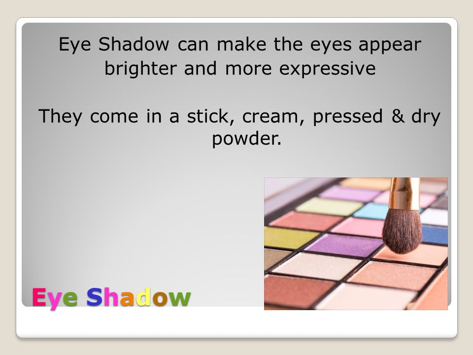 Eye Shadow can make the eyes appear brighter and more expressive They come in a stick, cream, pressed & dry powder.