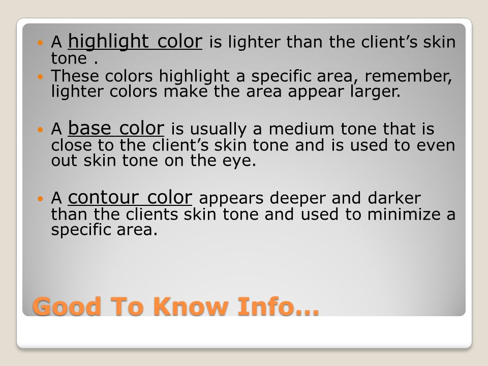 A highlight color is lighter than the client's skin tone .