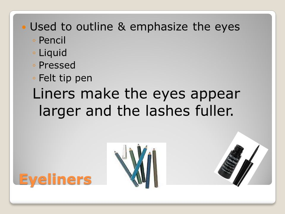 Liners make the eyes appear larger and the lashes fuller.