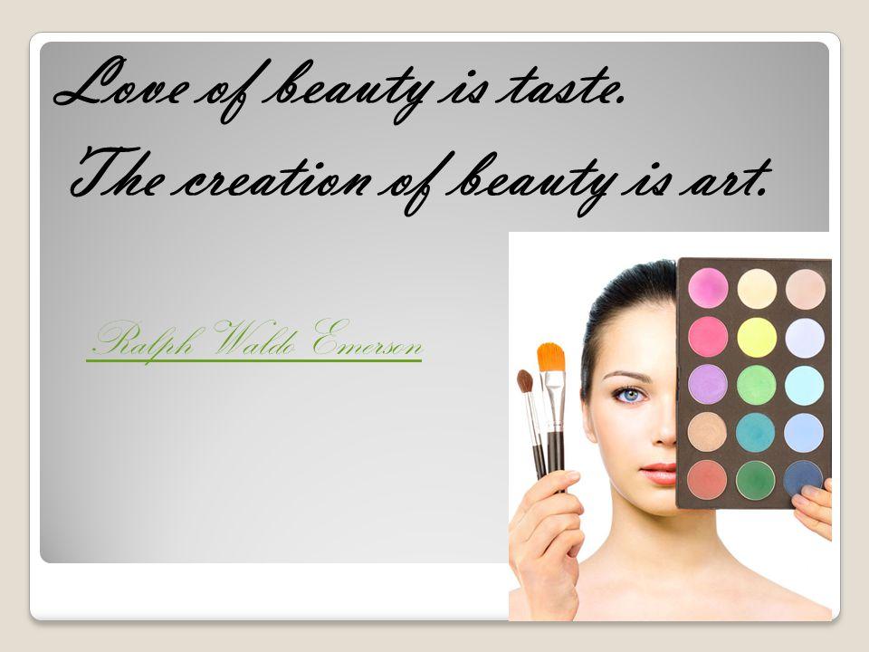 Love of beauty is taste. The creation of beauty is art