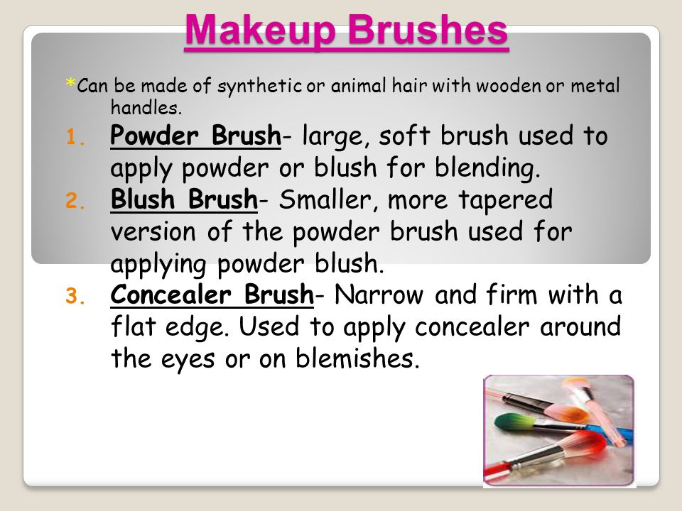 Makeup Brushes *Can be made of synthetic or animal hair with wooden or metal handles.