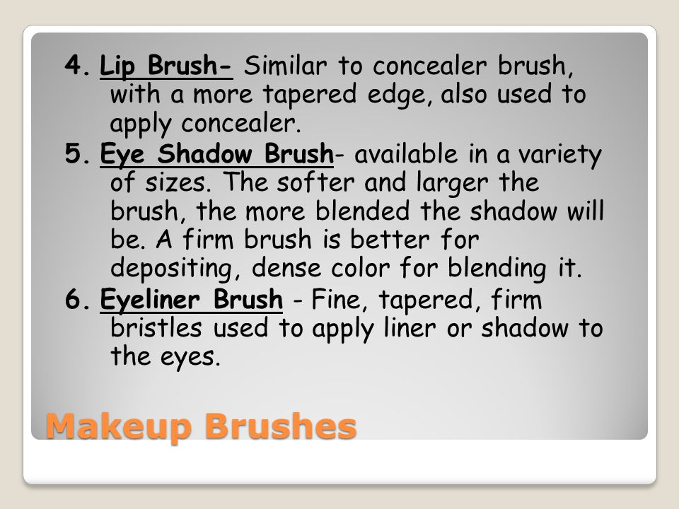 4. Lip Brush- Similar to concealer brush, with a more tapered edge, also used to apply concealer. 5. Eye Shadow Brush- available in a variety of sizes. The softer and larger the brush, the more blended the shadow will be. A firm brush is better for depositing, dense color for blending it. 6. Eyeliner Brush - Fine, tapered, firm bristles used to apply liner or shadow to the eyes.