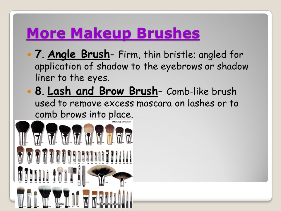 More Makeup Brushes 7. Angle Brush- Firm, thin bristle; angled for application of shadow to the eyebrows or shadow liner to the eyes.