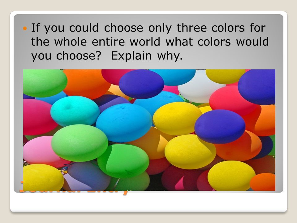 If you could choose only three colors for the whole entire world what colors would you choose Explain why.