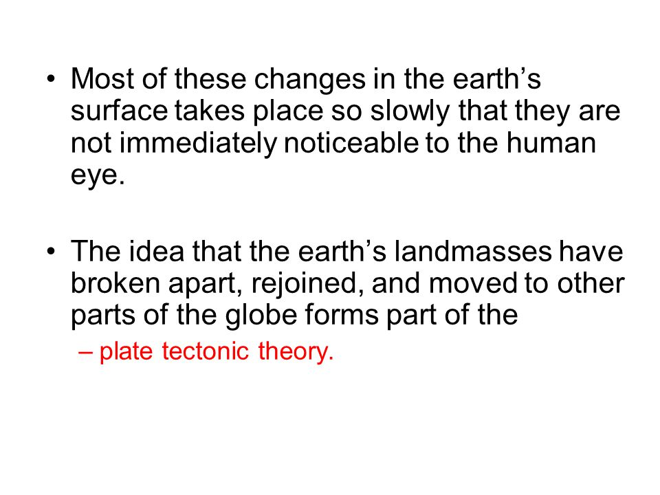 Most of these changes in the earth's surface takes place so slowly that they are not immediately noticeable to the human eye.