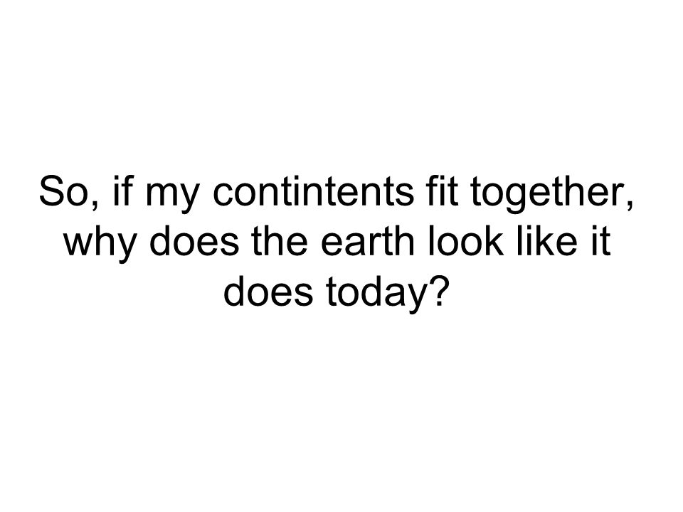 So, if my contintents fit together, why does the earth look like it does today