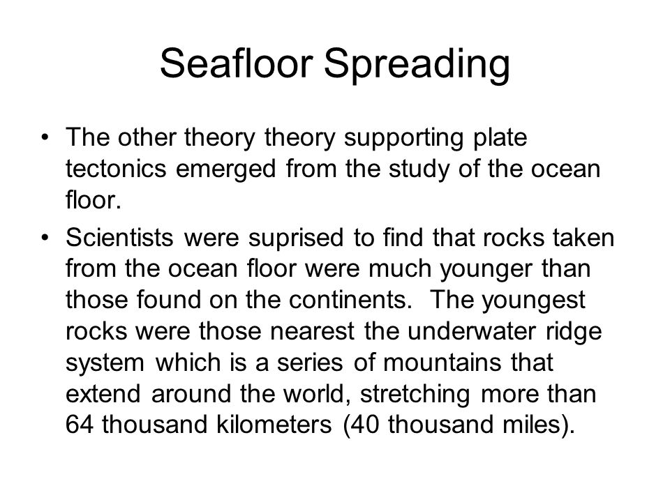 Seafloor Spreading The other theory theory supporting plate tectonics emerged from the study of the ocean floor.