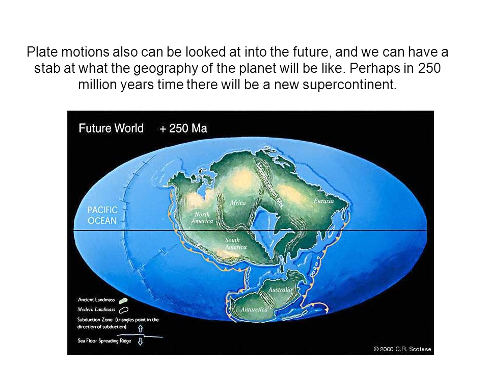 Plate motions also can be looked at into the future, and we can have a stab at what the geography of the planet will be like.