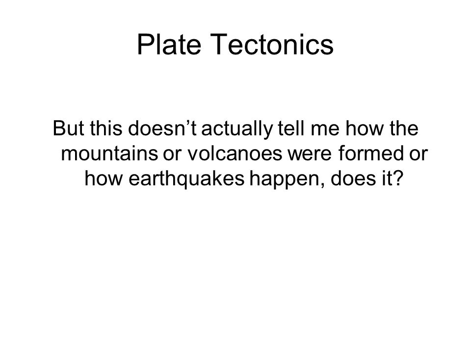 Plate Tectonics But this doesn't actually tell me how the mountains or volcanoes were formed or how earthquakes happen, does it