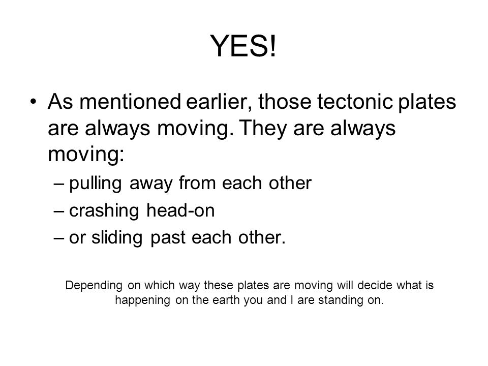 YES! As mentioned earlier, those tectonic plates are always moving. They are always moving: pulling away from each other.