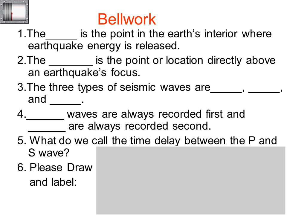 Bellwork 1.The_____ is the point in the earth's interior where earthquake energy is released.