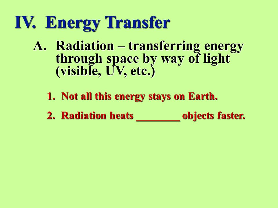 IV. Energy Transfer Radiation – transferring energy through space by way of light (visible, UV, etc.)