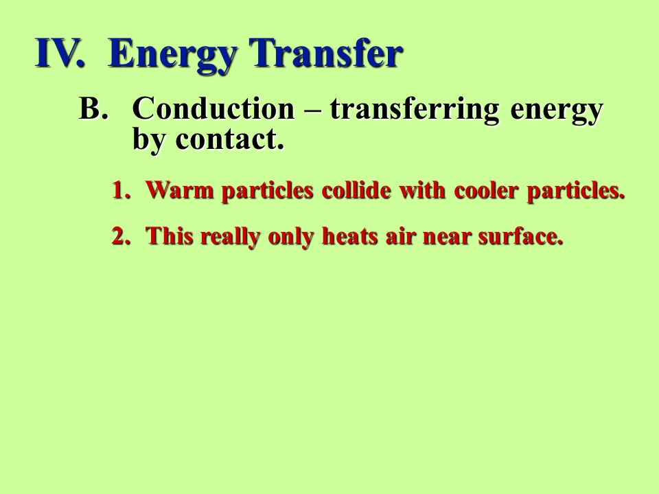 IV. Energy Transfer Conduction – transferring energy by contact.