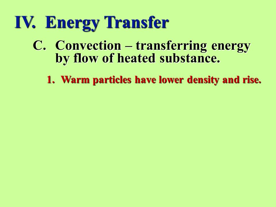 IV. Energy Transfer Convection – transferring energy by flow of heated substance.