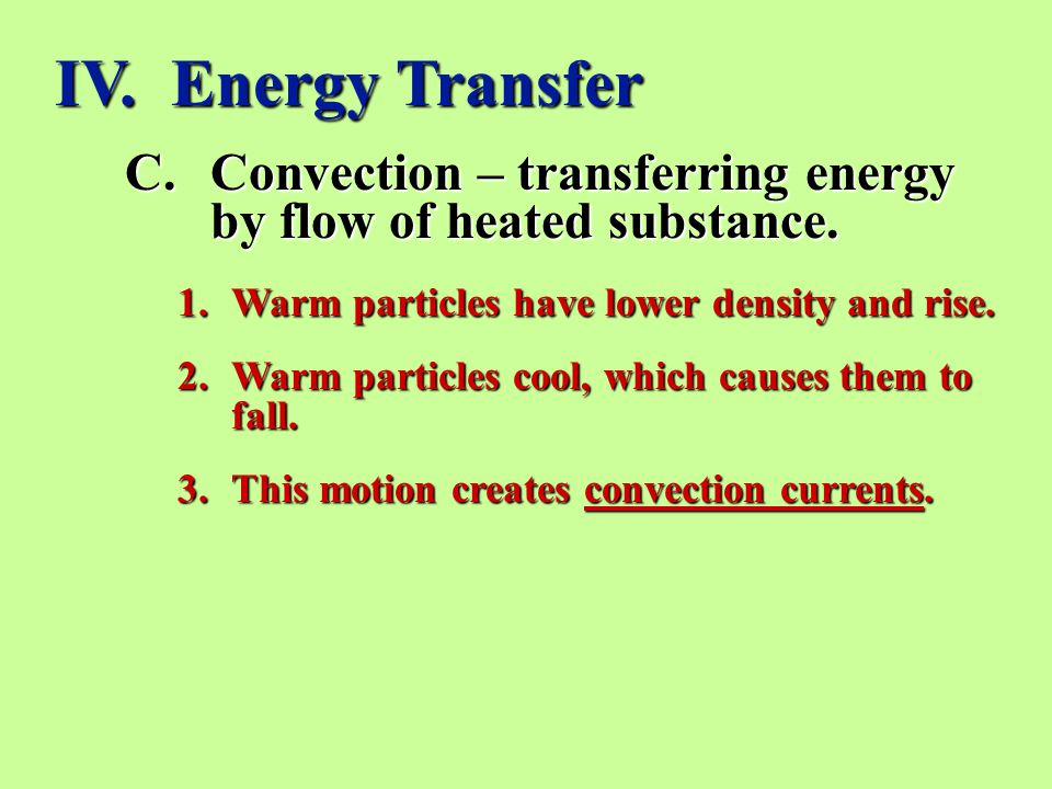 IV. Energy Transfer Convection – transferring energy by flow of heated substance. Warm particles have lower density and rise.