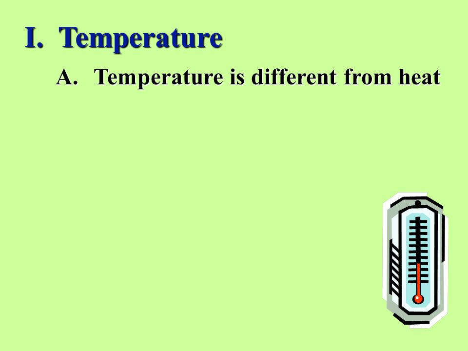 I. Temperature Temperature is different from heat