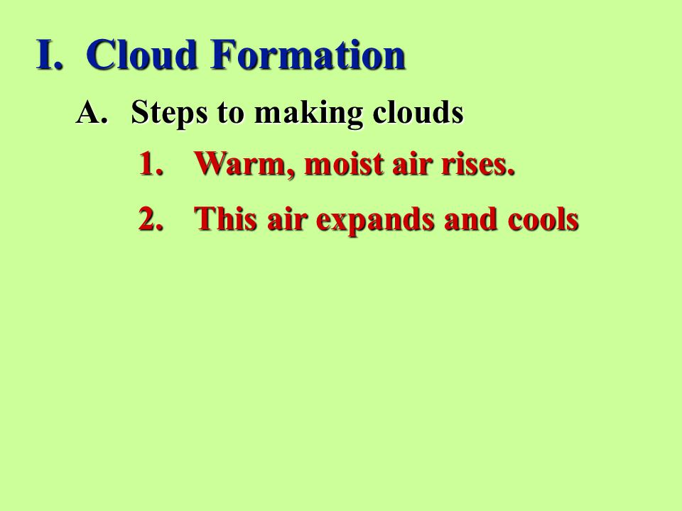 I. Cloud Formation Steps to making clouds Warm, moist air rises.