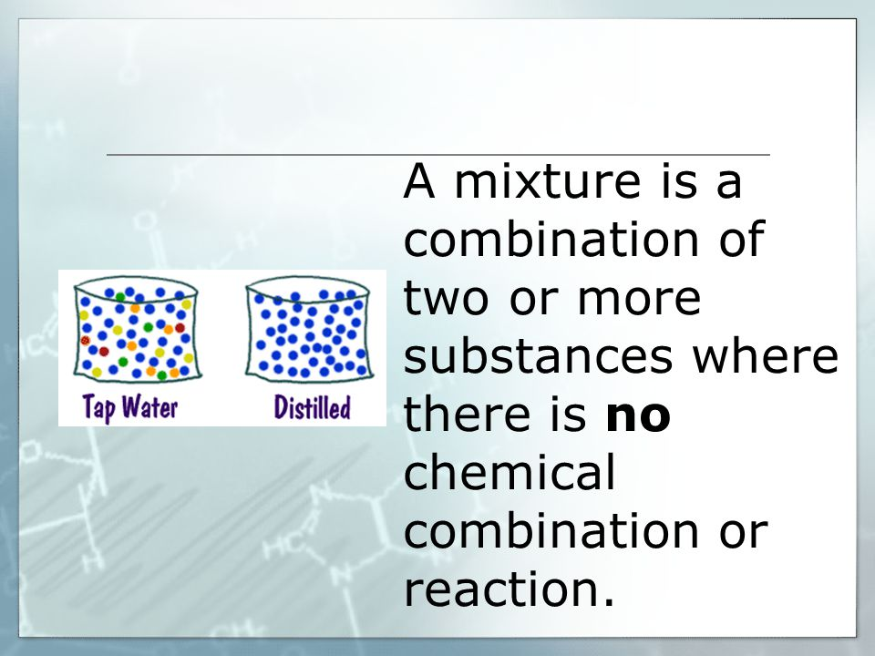 A mixture is a combination of two or more substances where there is no chemical combination or reaction.