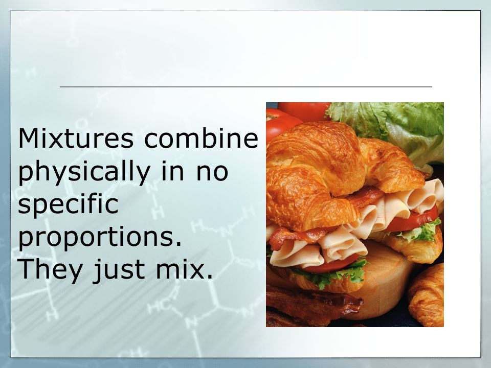 Mixtures combine physically in no specific proportions. They just mix.