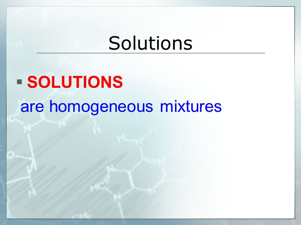 Solutions SOLUTIONS are homogeneous mixtures