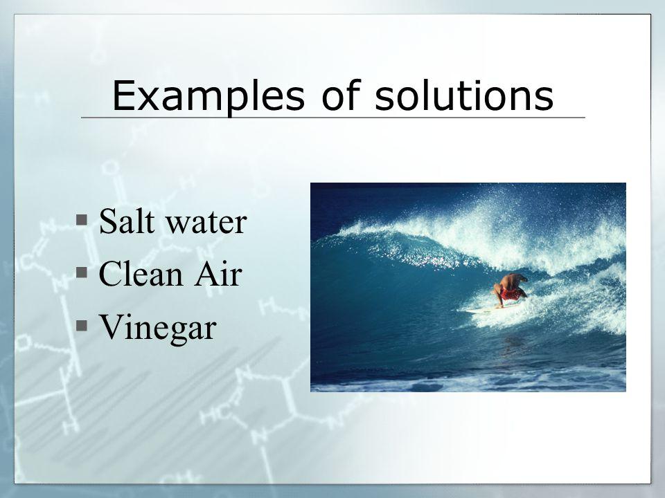 Examples of solutions Salt water Clean Air Vinegar