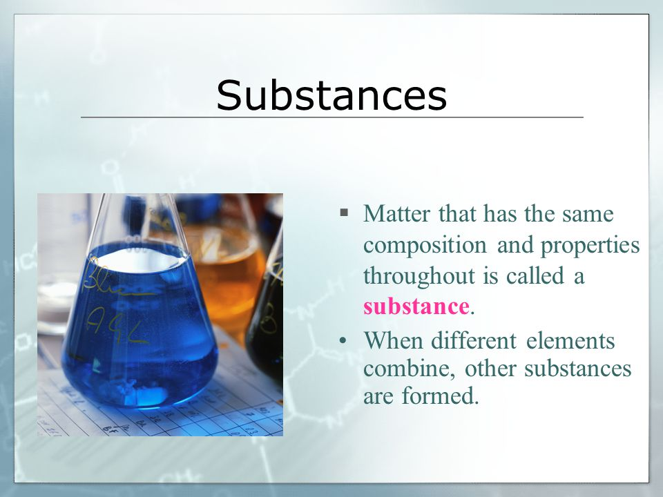 Substances Matter that has the same composition and properties throughout is called a substance.