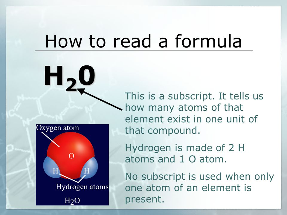 How to read a formula H20. This is a subscript. It tells us how many atoms of that element exist in one unit of that compound.