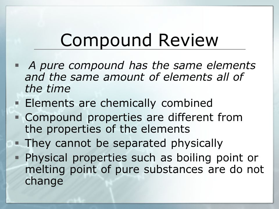 Compound Review A pure compound has the same elements and the same amount of elements all of the time.