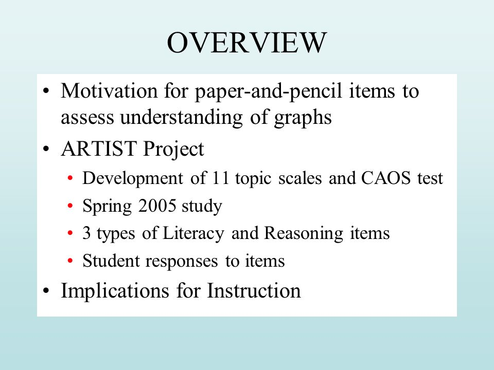OVERVIEW Motivation for paper-and-pencil items to assess understanding of graphs. ARTIST Project. Development of 11 topic scales and CAOS test.