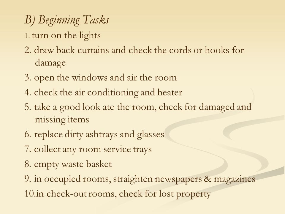 B) Beginning Tasks 1. turn on the lights. 2. draw back curtains and check the cords or hooks for damage.