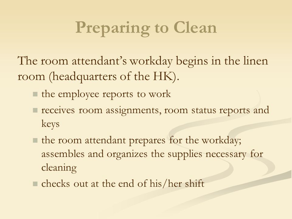 Preparing to Clean The room attendant's workday begins in the linen room (headquarters of the HK). the employee reports to work.