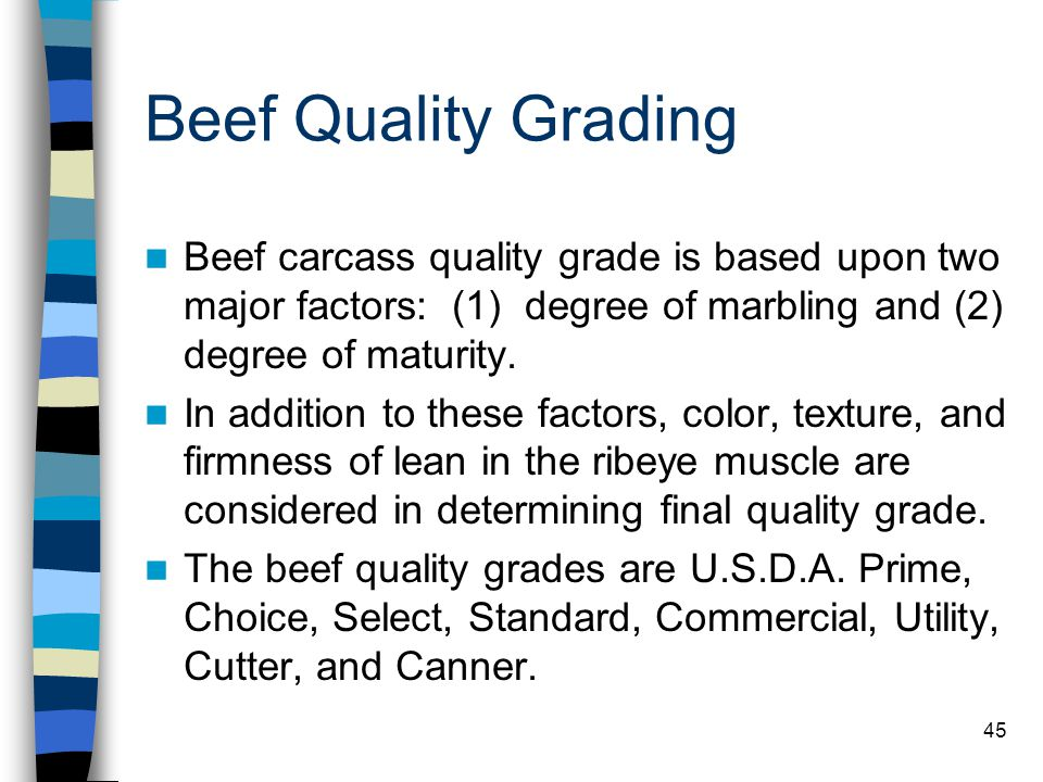 Beef Quality Grading Beef carcass quality grade is based upon two major factors: (1) degree of marbling and (2) degree of maturity.