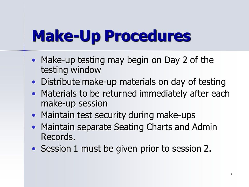 Make-Up Procedures Make-up testing may begin on Day 2 of the testing window. Distribute make-up materials on day of testing.