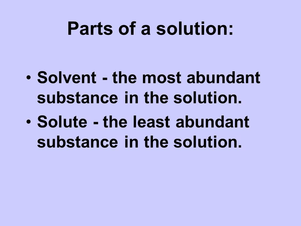 Parts of a solution: Solvent - the most abundant substance in the solution.